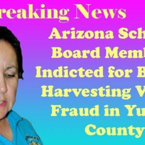 Breaking News :Arizona School Board Member Indicted for Ballot Harvesting Voter Fraud in Yuma County